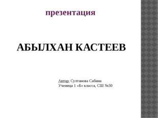 презентация АБЫЛХАН КАСТЕЕВ Автор: Султанова Сабина Ученица 1 «Б» класса, СШ