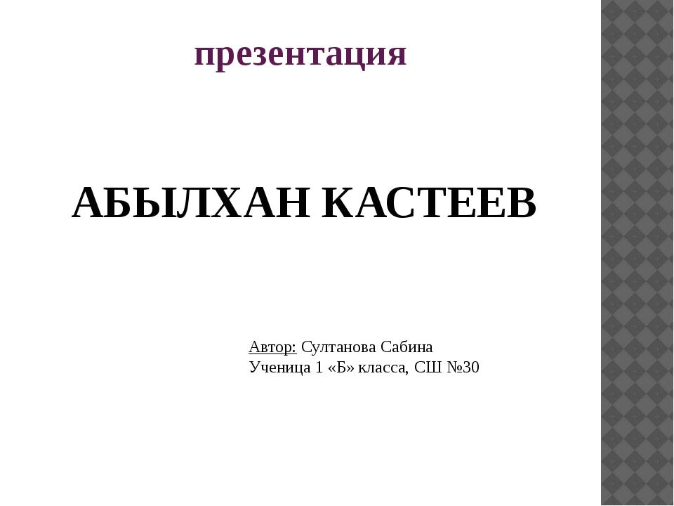 презентация АБЫЛХАН КАСТЕЕВ Автор: Султанова Сабина Ученица 1 «Б» класса, СШ...
