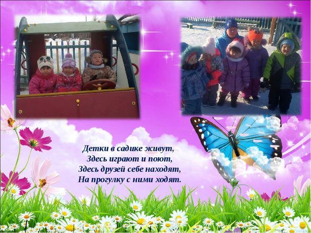Детки в садике живут, Здесь играют и поют, Здесь друзей себе находят, На прог...