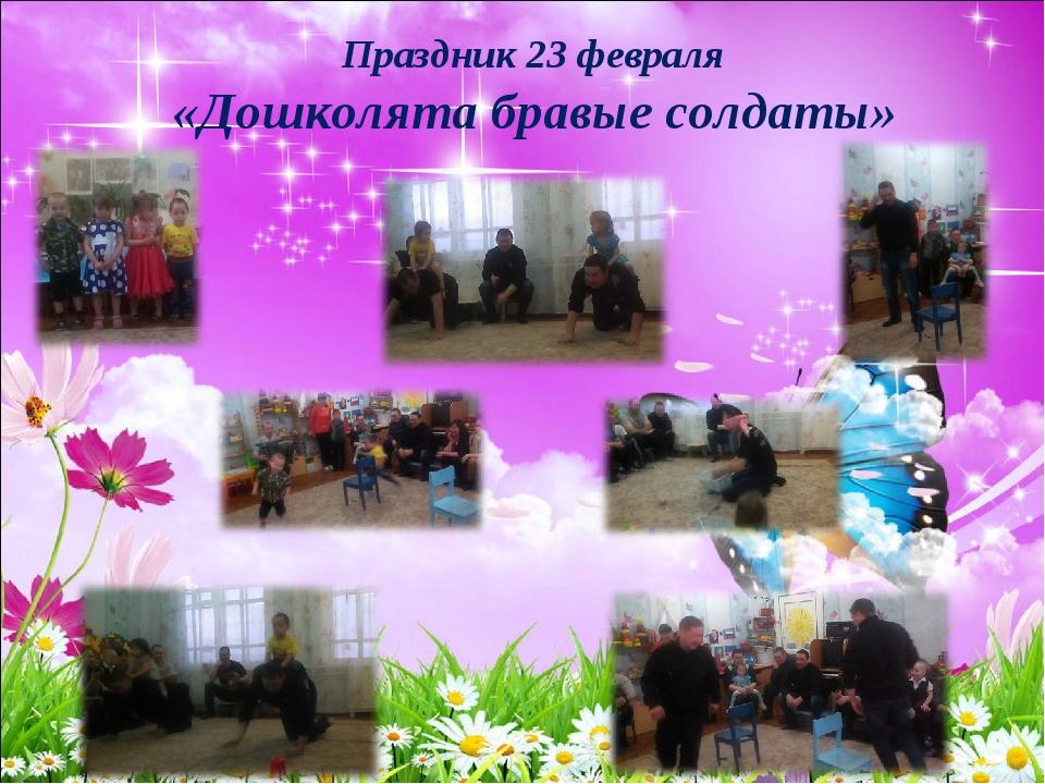 Праздник 23 февраля «Дошколята бравые солдаты»