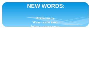 NEW WORDS: Arrive-келу. Wear- киім кию, bring – алып келу, missed – өткізіп а