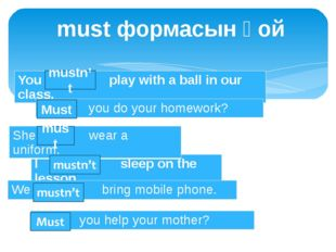 must формасын қой mustn't must Must You … play with a ball in our class. I …