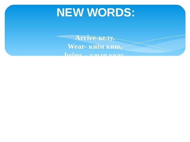 NEW WORDS: Arrive-келу. Wear- киім кию, bring – алып келу, missed – өткізіп а...