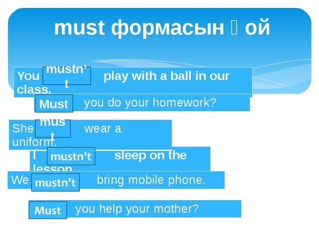 must формасын қой mustn't must Must You … play with a ball in our class. I …...