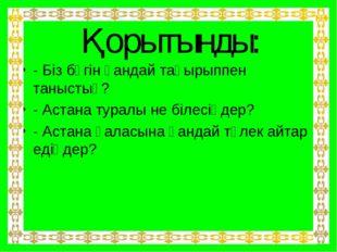 Қорытынды: - Біз бүгін қандай тақырыппен таныстық? - Астана туралы не білесің