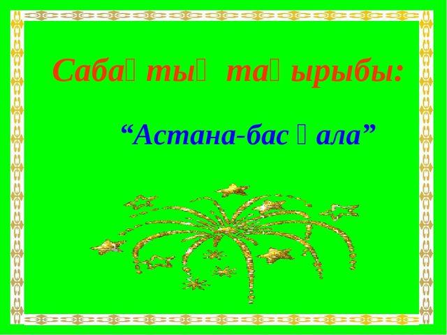 """Сабақтың тақырыбы: """"Астана-бас қала"""""""