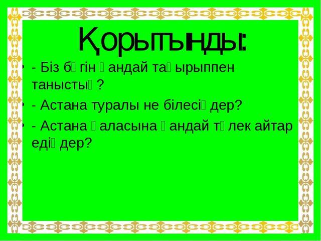 Қорытынды: - Біз бүгін қандай тақырыппен таныстық? - Астана туралы не білесің...