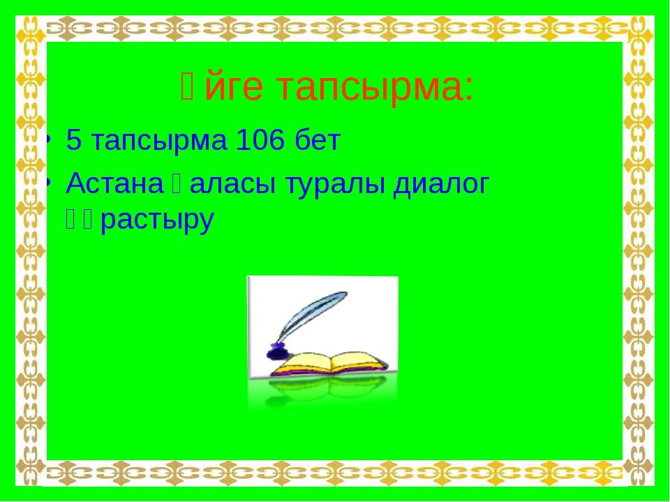 Үйге тапсырма: 5 тапсырма 106 бет Астана қаласы туралы диалог құрастыру