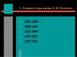 1. Укажите годы жизни Л. Н. Толстого: 1801-1899 1828-1910 1821-1864 1832-1912