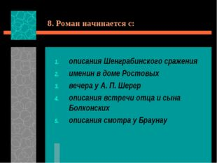 8. Роман начинается с: описания Шенграбинского сражения именин в доме Ростовы