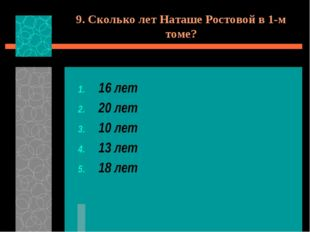 9. Сколько лет Наташе Ростовой в 1-м томе? 16 лет 20 лет 10 лет 13 лет 18 лет