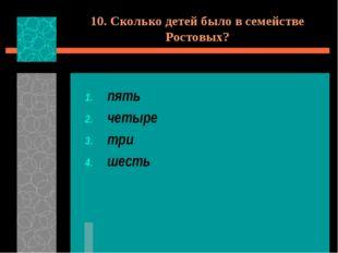 10. Сколько детей было в семействе Ростовых? пять четыре три шесть