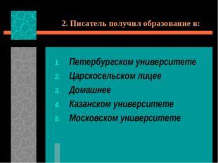 2. Писатель получил образование в: Петербургском университете Царскосельском