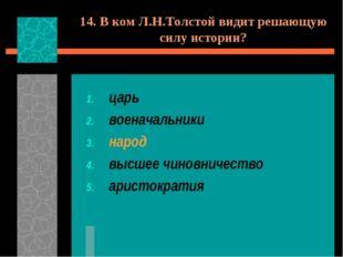 14. В ком Л.Н.Толстой видит решающую силу истории? царь военачальники народ в