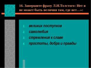 16. Завершите фразу Л.Н.Толстого: Нет и не может быть величия там, где нет…»: