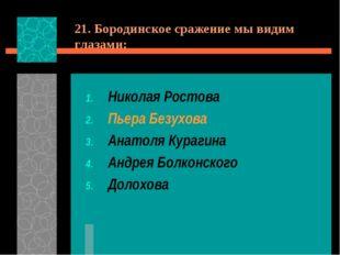 21. Бородинское сражение мы видим глазами: Николая Ростова Пьера Безухова Ана