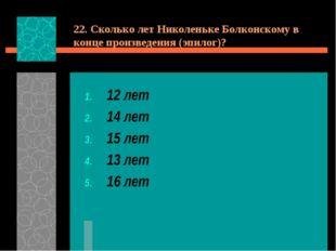 22. Сколько лет Николеньке Болконскому в конце произведения (эпилог)? 12 лет