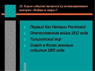 23. Какое событие является кульминационным центром «Войны и мира»? Первый бал