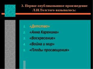3. Первое опубликованное произведение Л.Н.Толстого называлось: «Детство» «Анн