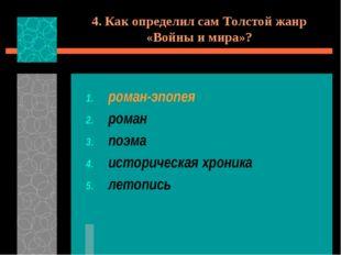 4. Как определил сам Толстой жанр «Войны и мира»? роман-эпопея роман поэма ис