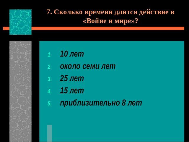 7. Сколько времени длится действие в «Войне и мире»? 10 лет около семи лет 25...