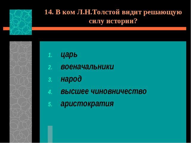14. В ком Л.Н.Толстой видит решающую силу истории? царь военачальники народ в...