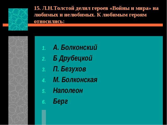 15. Л.Н.Толстой делил героев «Войны и мира» на любимых и нелюбимых. К любимым...