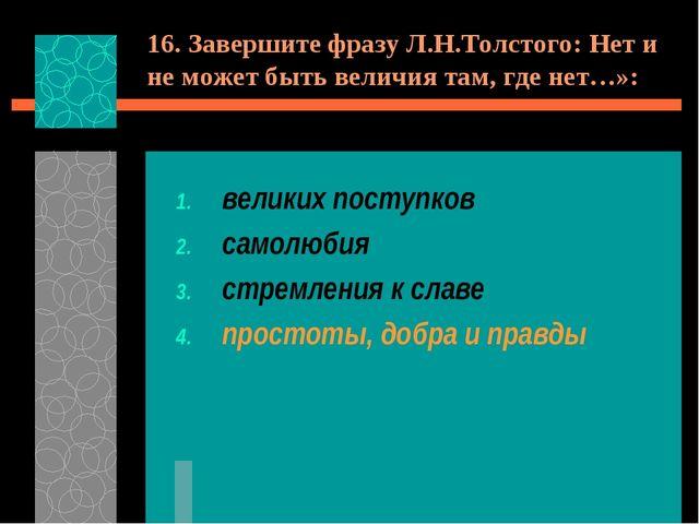 16. Завершите фразу Л.Н.Толстого: Нет и не может быть величия там, где нет…»:...