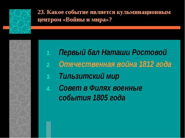 23. Какое событие является кульминационным центром «Войны и мира»? Первый бал...