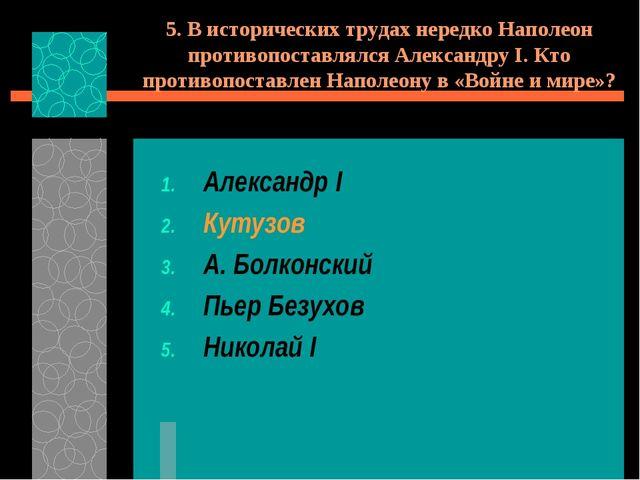 5. В исторических трудах нередко Наполеон противопоставлялся Александру I. Кт...