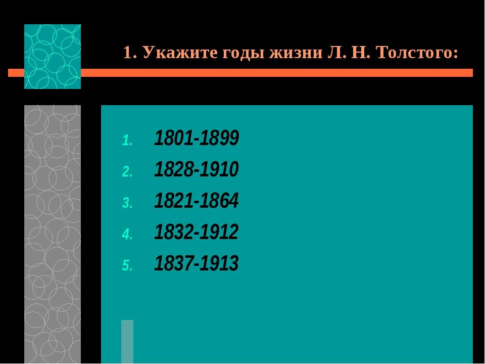 1. Укажите годы жизни Л. Н. Толстого: 1801-1899 1828-1910 1821-1864 1832-1912...