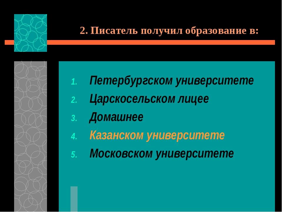 2. Писатель получил образование в: Петербургском университете Царскосельском...