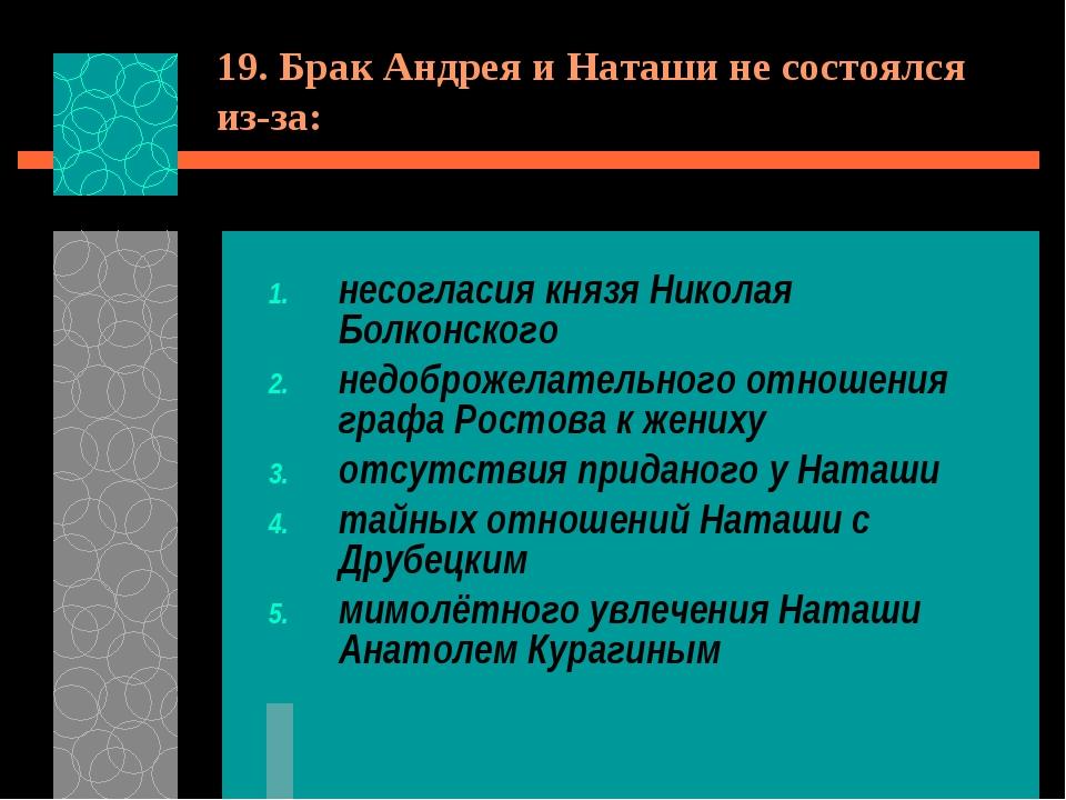 19. Брак Андрея и Наташи не состоялся из-за: несогласия князя Николая Болконс...