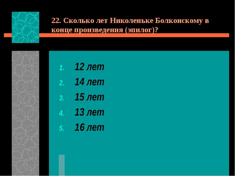 22. Сколько лет Николеньке Болконскому в конце произведения (эпилог)? 12 лет...