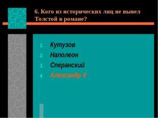 6. Кого из исторических лиц не вывел Толстой в романе? Кутузов Наполеон Спера