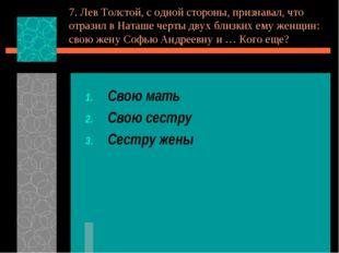 7. Лев Толстой, с одной стороны, признавал, что отразил в Наташе черты двух б