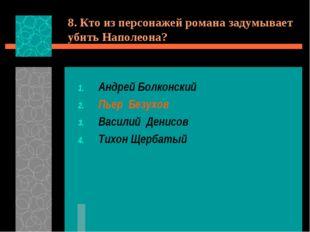 8. Кто из персонажей романа задумывает убить Наполеона? Андрей Болконский Пье