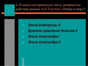 2. В какую историческую эпоху развивается действие романа Л.Н.Толстого «Война