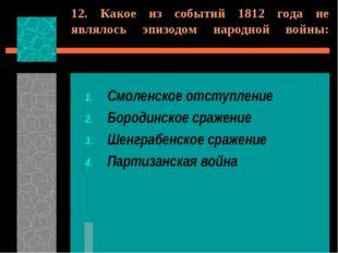 12. Какое из событий 1812 года не являлось эпизодом народной войны: Смоленско