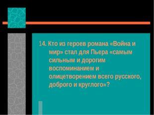 14. Кто из героев романа «Война и мир» стал для Пьера «самым сильным и дороги