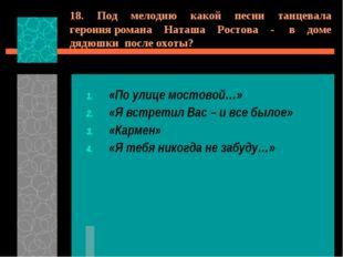 18. Под мелодию какой песни танцевала героиняромана Наташа Ростова - в доме