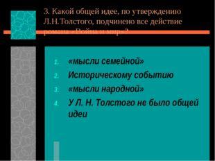 3. Какой общей идее, по утверждению Л.Н.Толстого, подчинено все действие рома