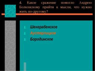 4. Какое сражение помогло Андрею Болконскому прийти к мысли, что нужно жить п