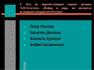 5. Кто из перечисленных героев романа Л.Н.Толстого «Война и мир» не является
