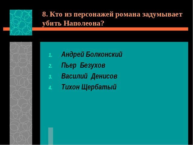 8. Кто из персонажей романа задумывает убить Наполеона? Андрей Болконский Пье...