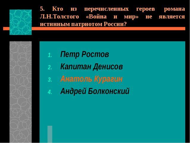 5. Кто из перечисленных героев романа Л.Н.Толстого «Война и мир» не является...