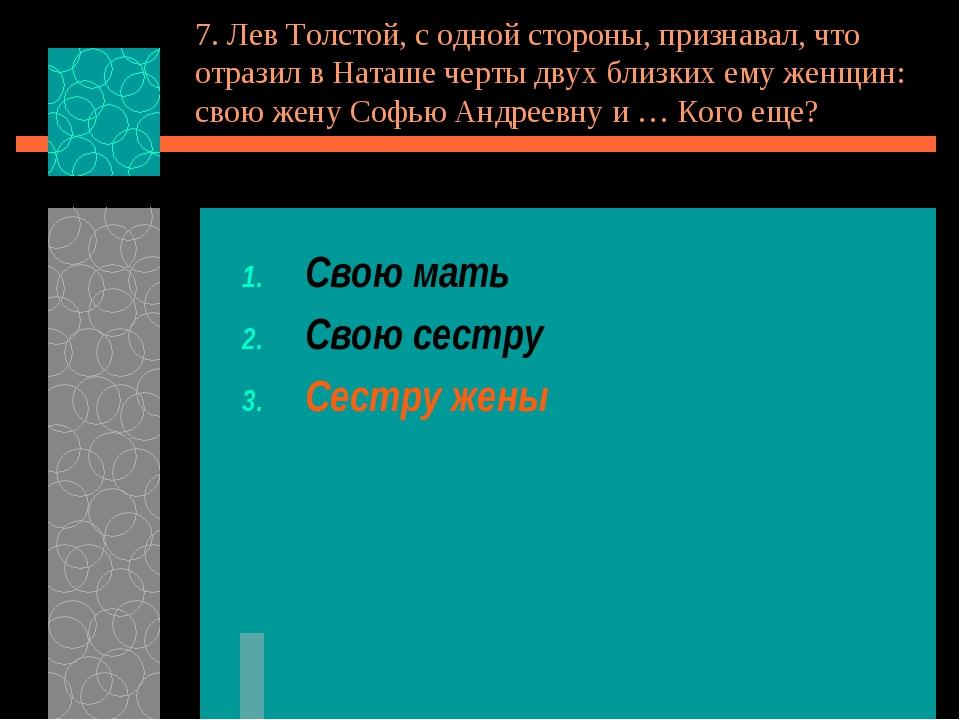 7. Лев Толстой, с одной стороны, признавал, что отразил в Наташе черты двух б...