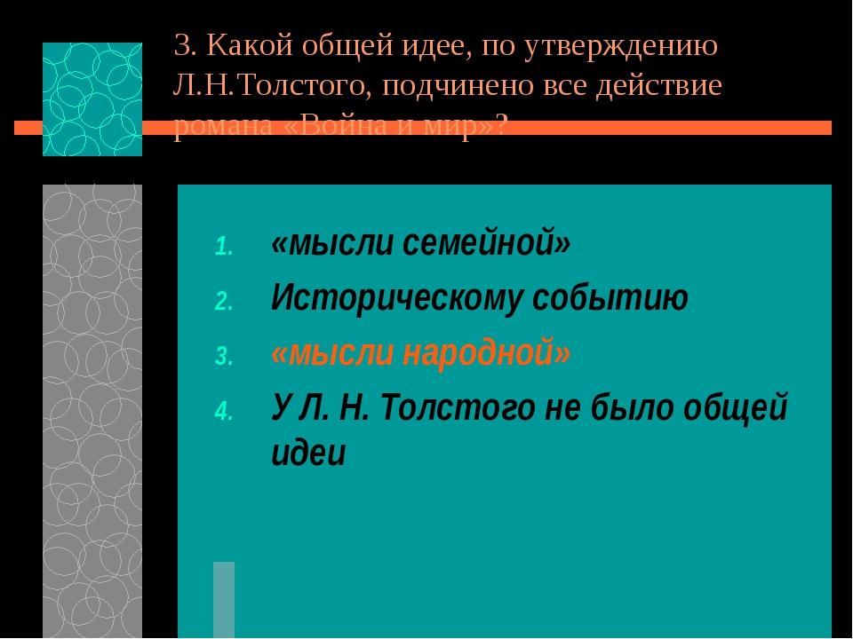 3. Какой общей идее, по утверждению Л.Н.Толстого, подчинено все действие рома...