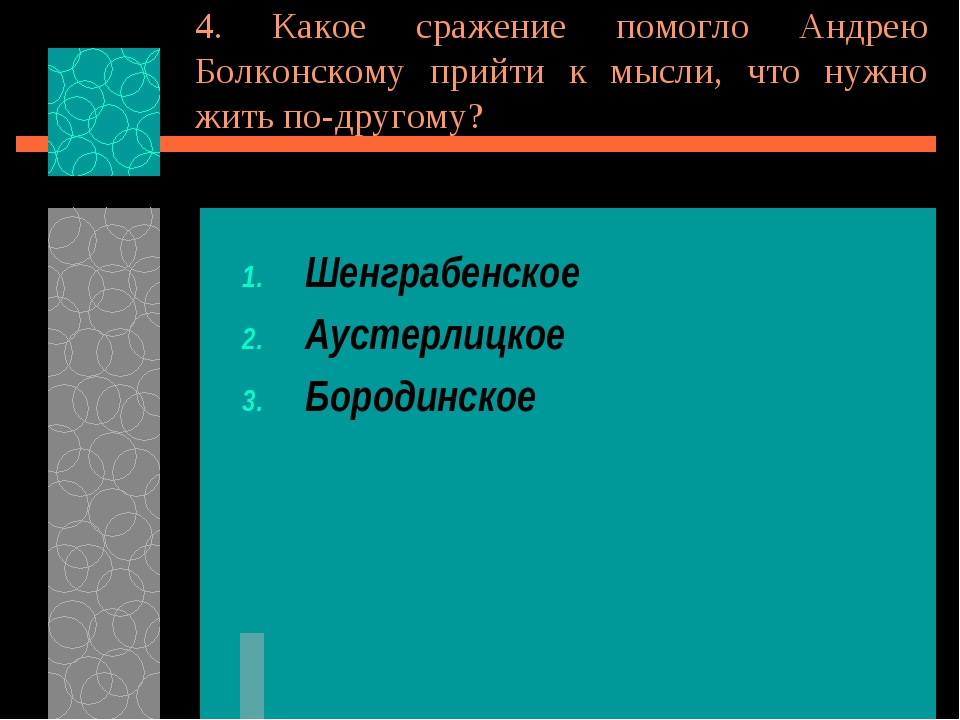 4. Какое сражение помогло Андрею Болконскому прийти к мысли, что нужно жить п...