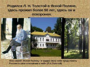 Родился Л. Н. Толстой в Ясной Поляне, здесь прожил более 50 лет, здесь он и п